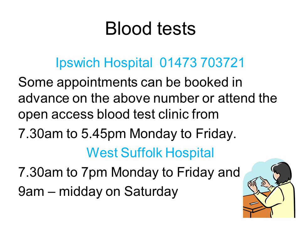 Blood tests Ipswich Hospital 01473 703721 Some appointments can be booked in advance on the above number or attend the open access blood test clinic from 7.30am to 5.45pm Monday to Friday.