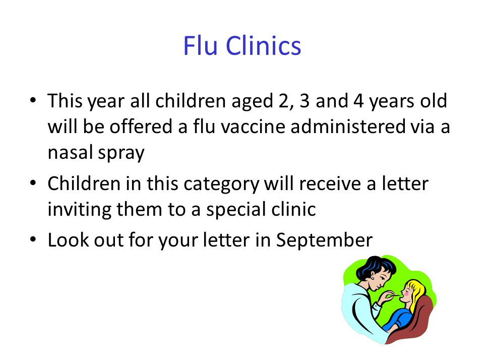 Flu Clinics This year all children aged 2, 3 and 4 years old will be offered a flu vaccine administered via a nasal spray Children in this category will receive a letter inviting them to a special clinic Look out for your letter in September