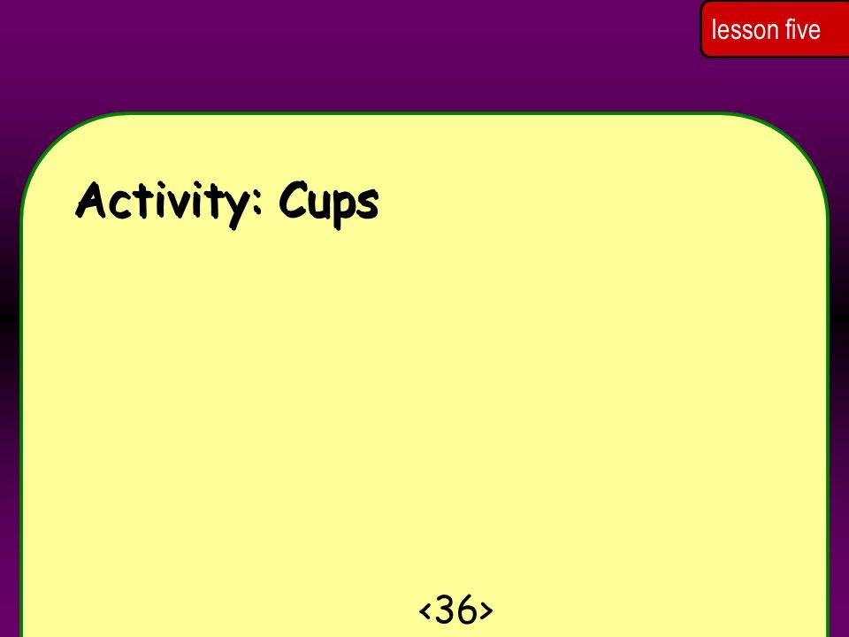 Activity: Cups lesson five