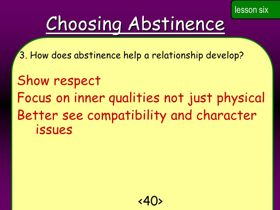 Choosing Abstinence lesson six 3.How does abstinence help a relationship develop.
