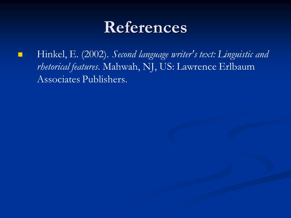 References Hinkel, E. (2002). Second language writer s text: Linguistic and rhetorical features.