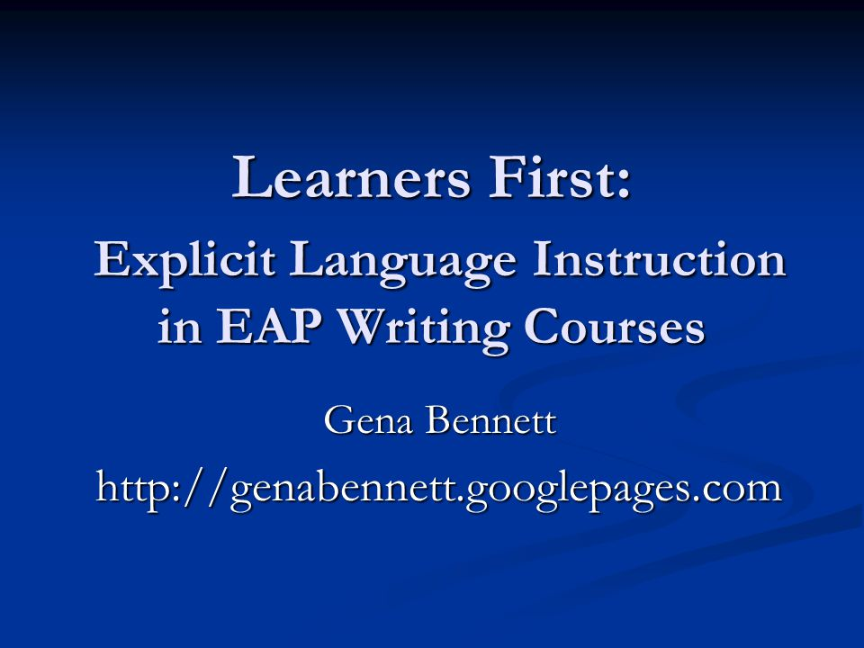Learners First: Explicit Language Instruction in EAP Writing Courses Gena Bennett http://genabennett.googlepages.com