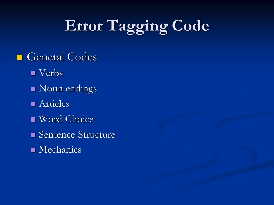 Error Tagging Code General Codes General Codes Verbs Verbs Noun endings Noun endings Articles Articles Word Choice Word Choice Sentence Structure Sentence Structure Mechanics Mechanics