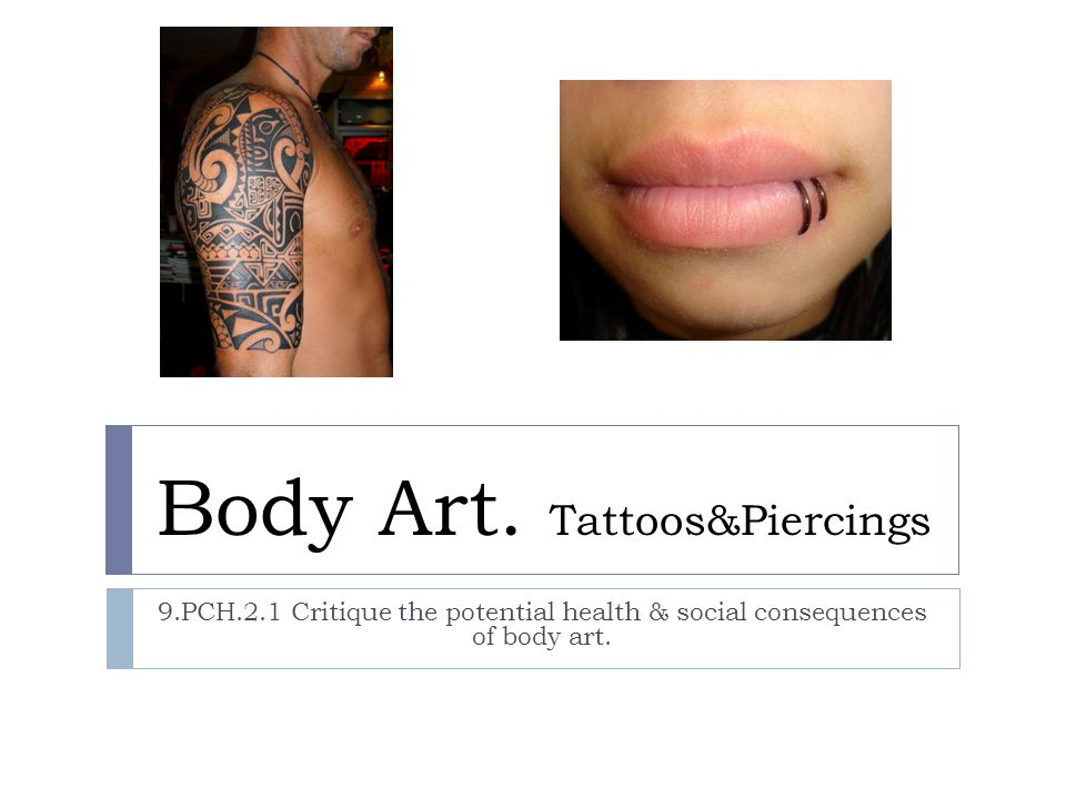Body Art. Tattoos&Piercings 9.PCH.2.1 Critique the potential health & social consequences of body art.
