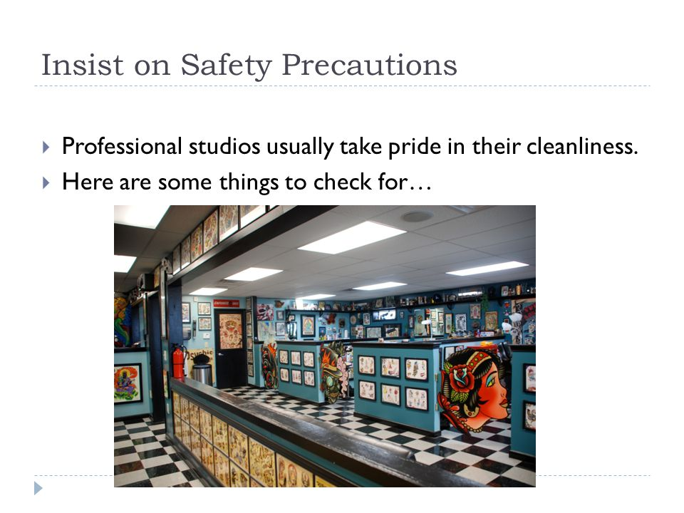 Insist on Safety Precautions  Professional studios usually take pride in their cleanliness.  Here are some things to check for…