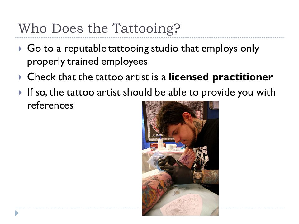 Who Does the Tattooing?  Go to a reputable tattooing studio that employs only properly trained employees  Check that the tattoo artist is a licensed