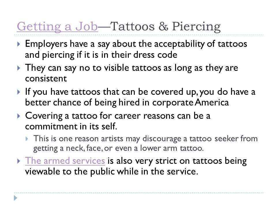 Getting a JobGetting a Job—Tattoos & Piercing  Employers have a say about the acceptability of tattoos and piercing if it is in their dress code  Th
