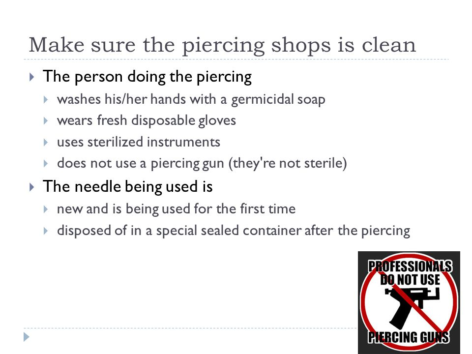 Make sure the piercing shops is clean  The person doing the piercing  washes his/her hands with a germicidal soap  wears fresh disposable gloves 