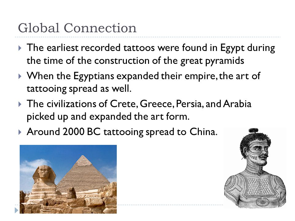Global Connection  The earliest recorded tattoos were found in Egypt during the time of the construction of the great pyramids  When the Egyptians e