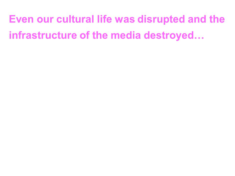 Even our cultural life was disrupted and the infrastructure of the media destroyed…