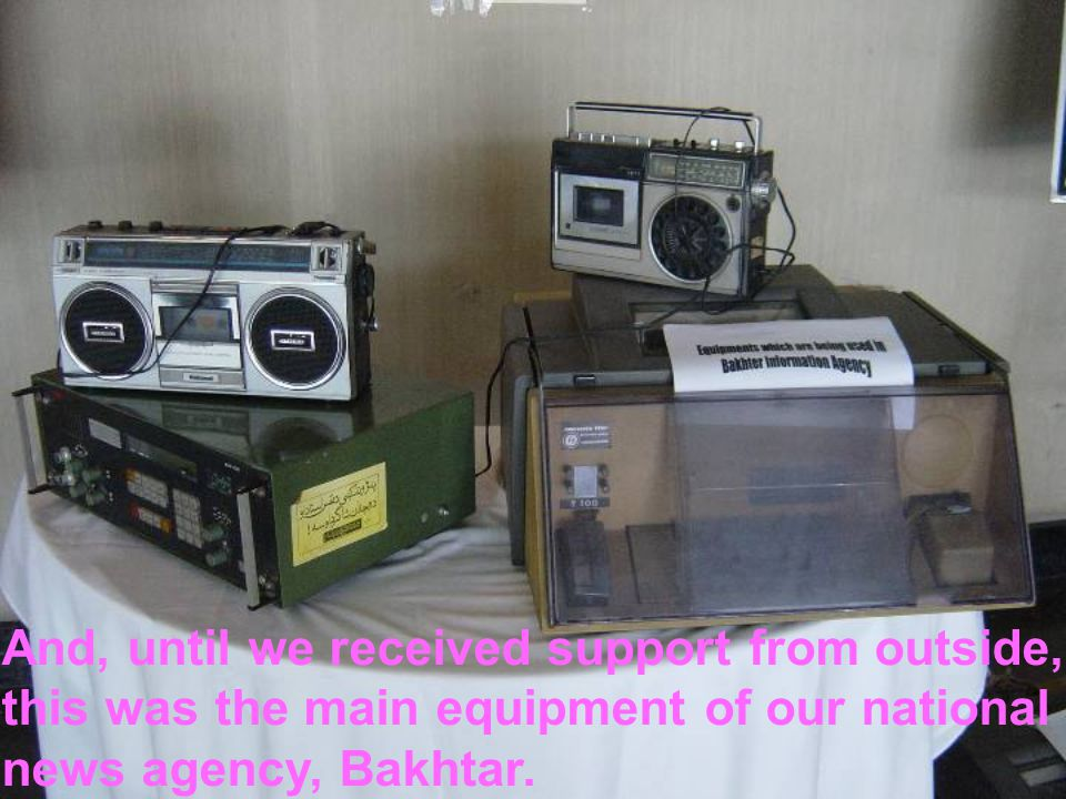 And, until we received support from outside, this was the main equipment of our national news agency, Bakhtar.