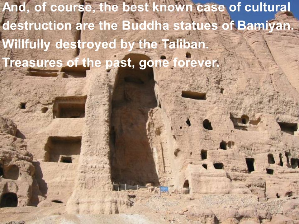 And, of course, the best known case of cultural destruction are the Buddha statues of Bamiyan.