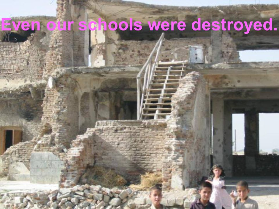 Even our schools were destroyed.