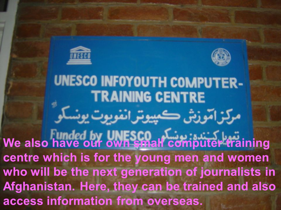 We also have our own small computer training centre which is for the young men and women who will be the next generation of journalists in Afghanistan.