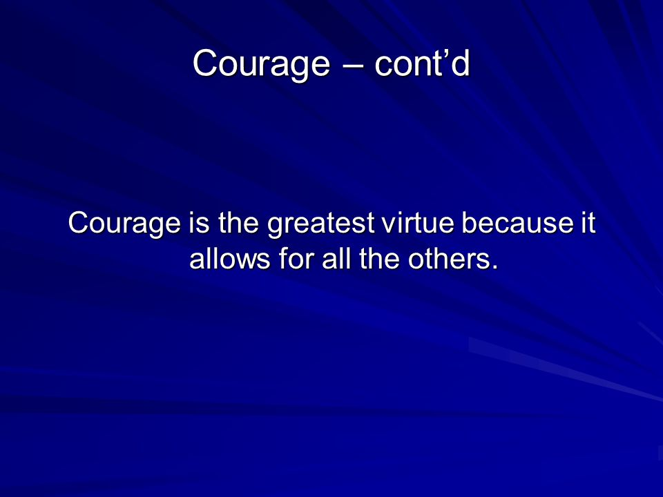 Courage – cont'd Courage is the greatest virtue because it allows for all the others.