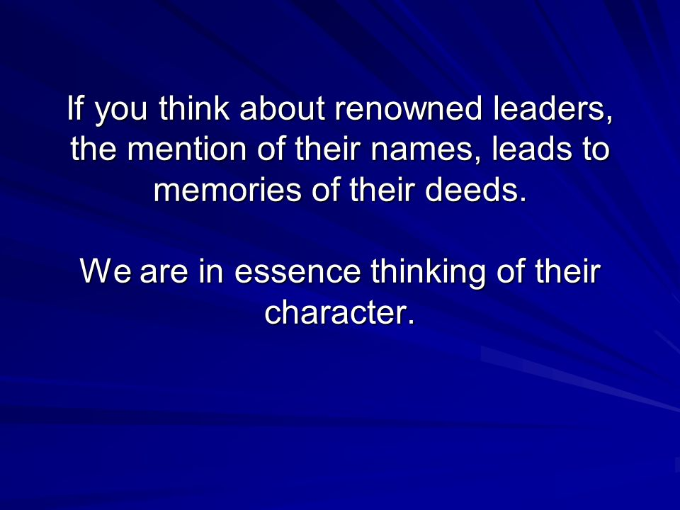 If you think about renowned leaders, the mention of their names, leads to memories of their deeds.