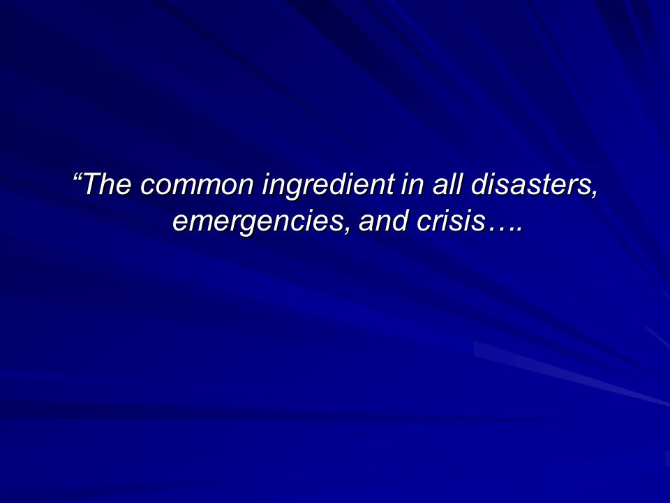 The common ingredient in all disasters, emergencies, and crisis….