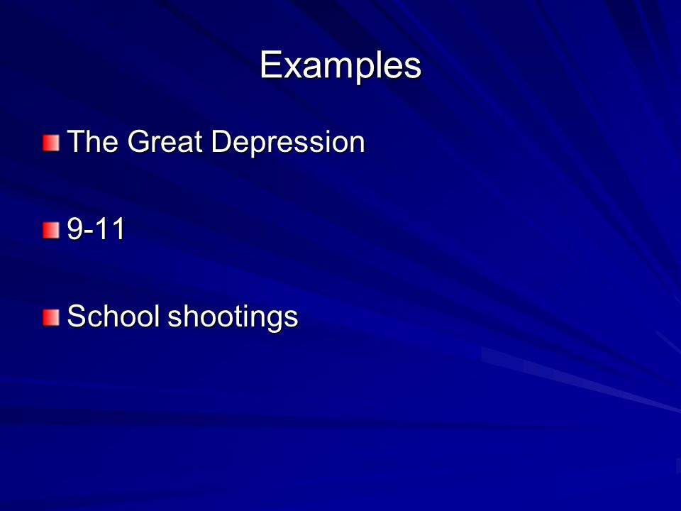 Examples The Great Depression 9-11 School shootings