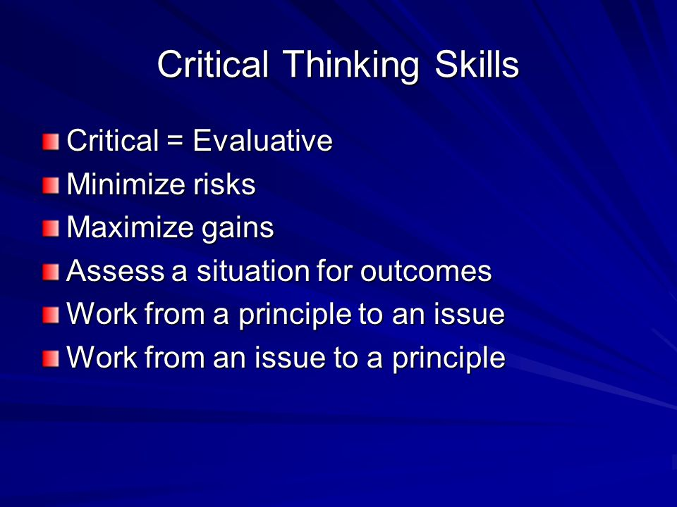 Critical Thinking Skills Critical = Evaluative Minimize risks Maximize gains Assess a situation for outcomes Work from a principle to an issue Work from an issue to a principle