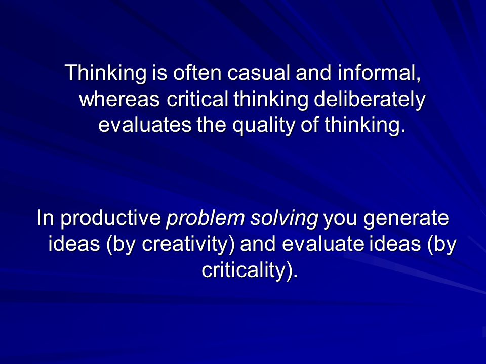 Thinking is often casual and informal, whereas critical thinking deliberately evaluates the quality of thinking.