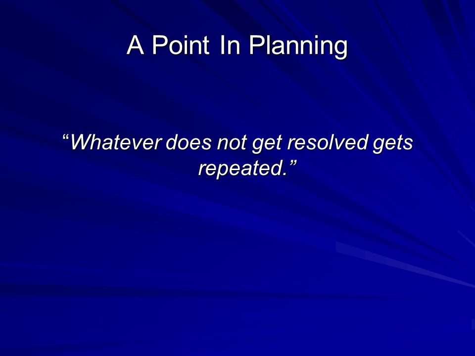 A Point In Planning Whatever does not get resolved gets repeated.