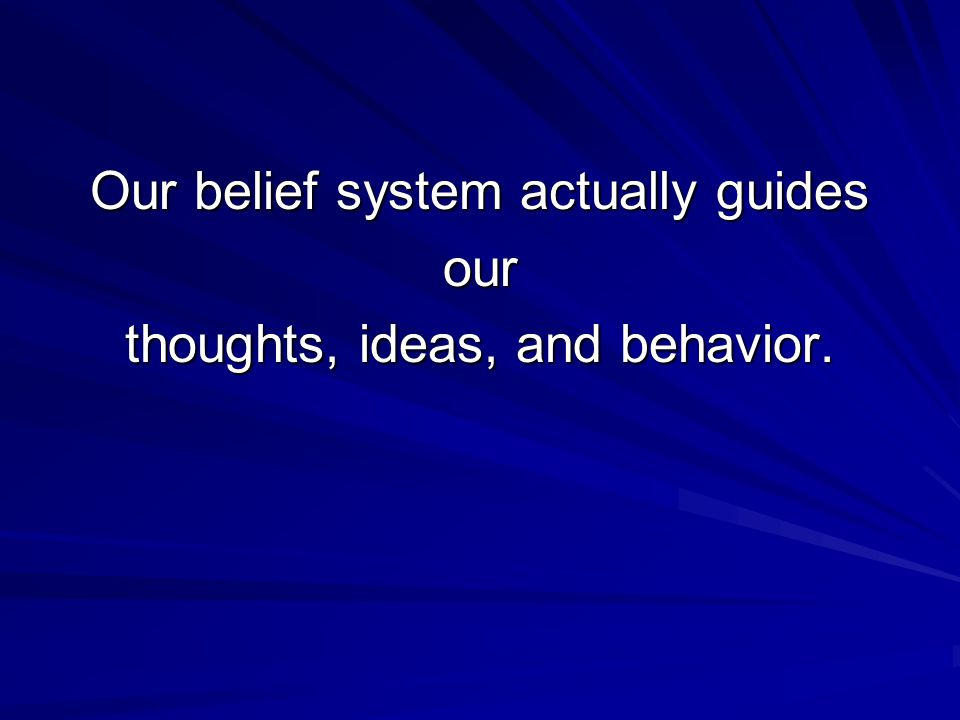 Our belief system actually guides our thoughts, ideas, and behavior.