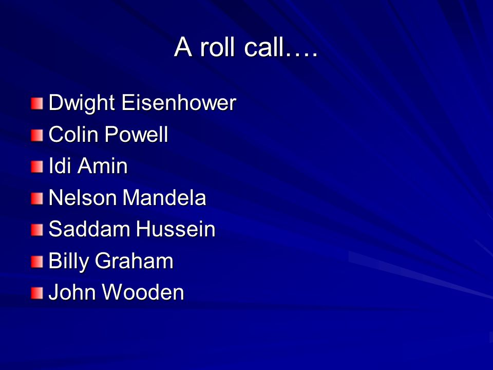 A roll call…. Dwight Eisenhower Colin Powell Idi Amin Nelson Mandela Saddam Hussein Billy Graham John Wooden