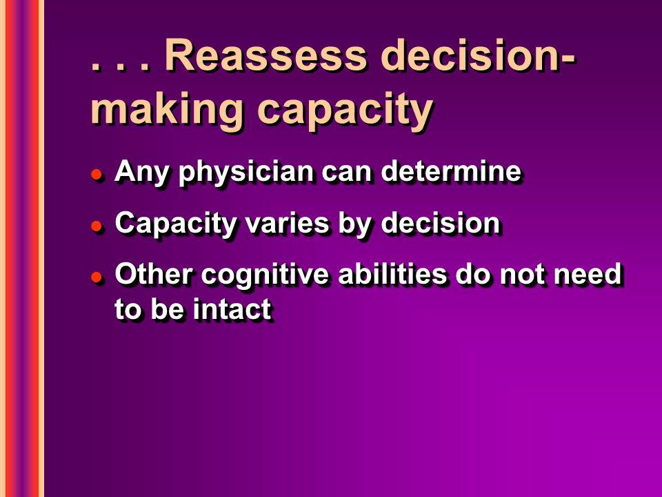 ... Reassess decision- making capacity l Any physician can determine l Capacity varies by decision l Other cognitive abilities do not need to be intac