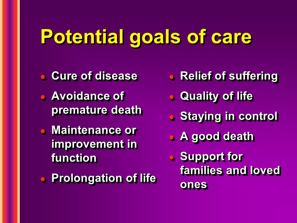 Potential goals of care l Cure of disease l Avoidance of premature death l Maintenance or improvement in function l Prolongation of life l Cure of disease l Avoidance of premature death l Maintenance or improvement in function l Prolongation of life l Relief of suffering l Quality of life l Staying in control l A good death l Support for families and loved ones