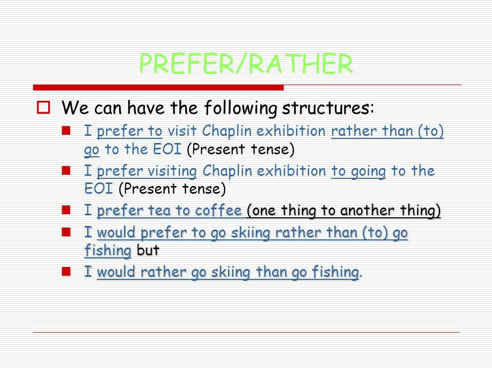 PREFER/RATHER  We can have the following structures: I prefer to visit Chaplin exhibition rather than (to) go to the EOI (Present tense) I prefer visiting Chaplin exhibition to going to the EOI (Present tense) prefer tea to coffee (one thing to another thing) I prefer tea to coffee (one thing to another thing) I would prefer to go skiing rather than (to) go fishing but I would prefer to go skiing rather than (to) go fishing but I would rather go skiing than go fishing.