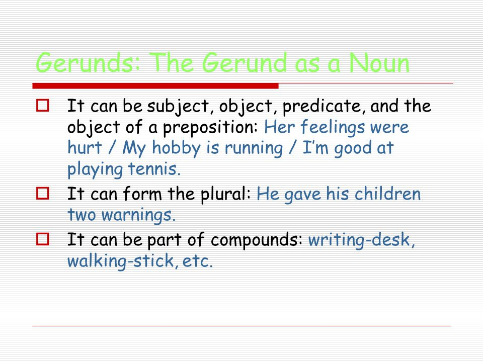 Gerunds: The Gerund as a Noun  It can be subject, object, predicate, and the object of a preposition: Her feelings were hurt / My hobby is running / I'm good at playing tennis.