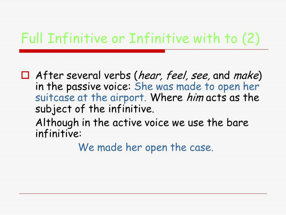 Full Infinitive or Infinitive with to (2)  After several verbs (hear, feel, see, and make) in the passive voice: She was made to open her suitcase at the airport.
