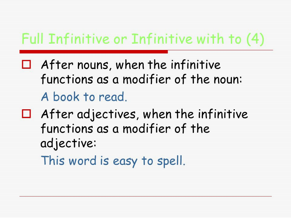 Full Infinitive or Infinitive with to (4)  After nouns, when the infinitive functions as a modifier of the noun: A book to read.