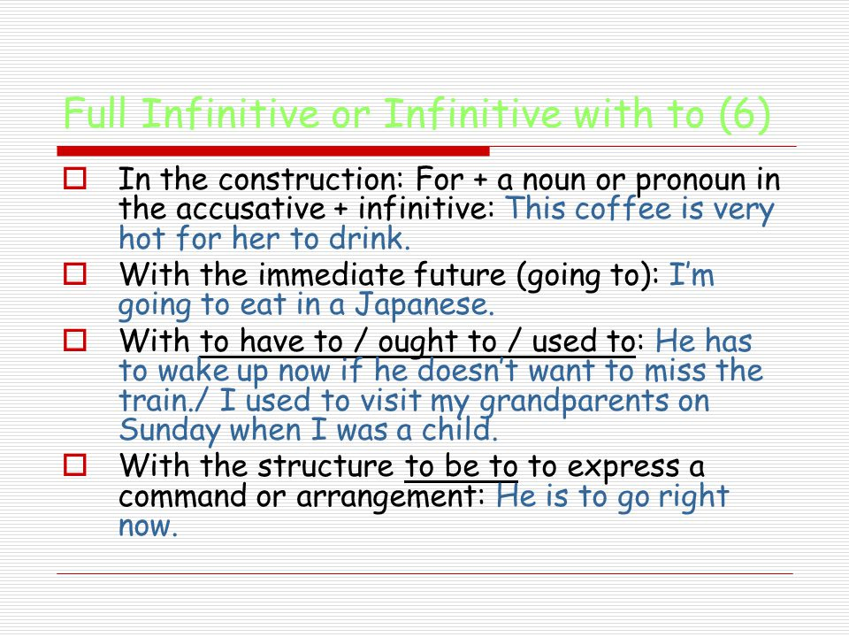Full Infinitive or Infinitive with to (6)  In the construction: For + a noun or pronoun in the accusative + infinitive: This coffee is very hot for her to drink.