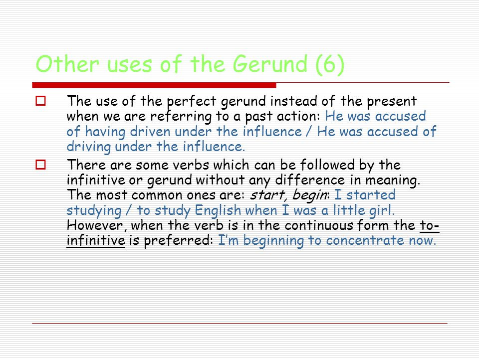 Other uses of the Gerund (6)  The use of the perfect gerund instead of the present when we are referring to a past action: He was accused of having driven under the influence / He was accused of driving under the influence.