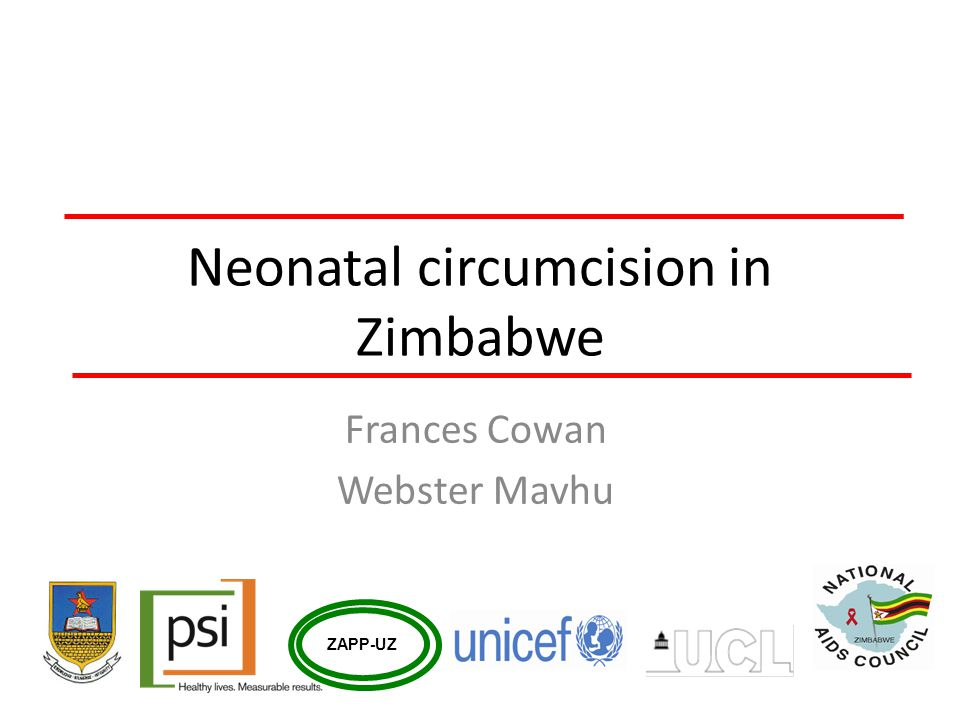 Background Mathematical modelling estimates that 750,000 HIV infections could be averted in Zimbabwe if 80% of adult men are circumcised within seven years Zimbabweans not traditionally circumcising (DHS 10%) Pilot adult circumcision programme has been completed (6,500 circumcised over 12 months) Intention is to circumcise 1.2 million over next 5-7 years – initially prioritising men aged 15-29 years Neonatal circumcision will be run in parallel at some sites with national scale up in 5 years time