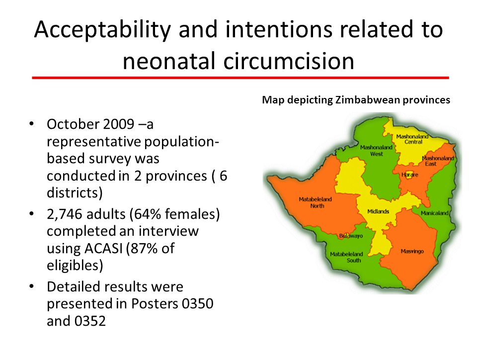 Acceptability and intentions related to neonatal circumcision October 2009 –a representative population- based survey was conducted in 2 provinces ( 6 districts) 2,746 adults (64% females) completed an interview using ACASI (87% of eligibles) Detailed results were presented in Posters 0350 and 0352 Map depicting Zimbabwean provinces