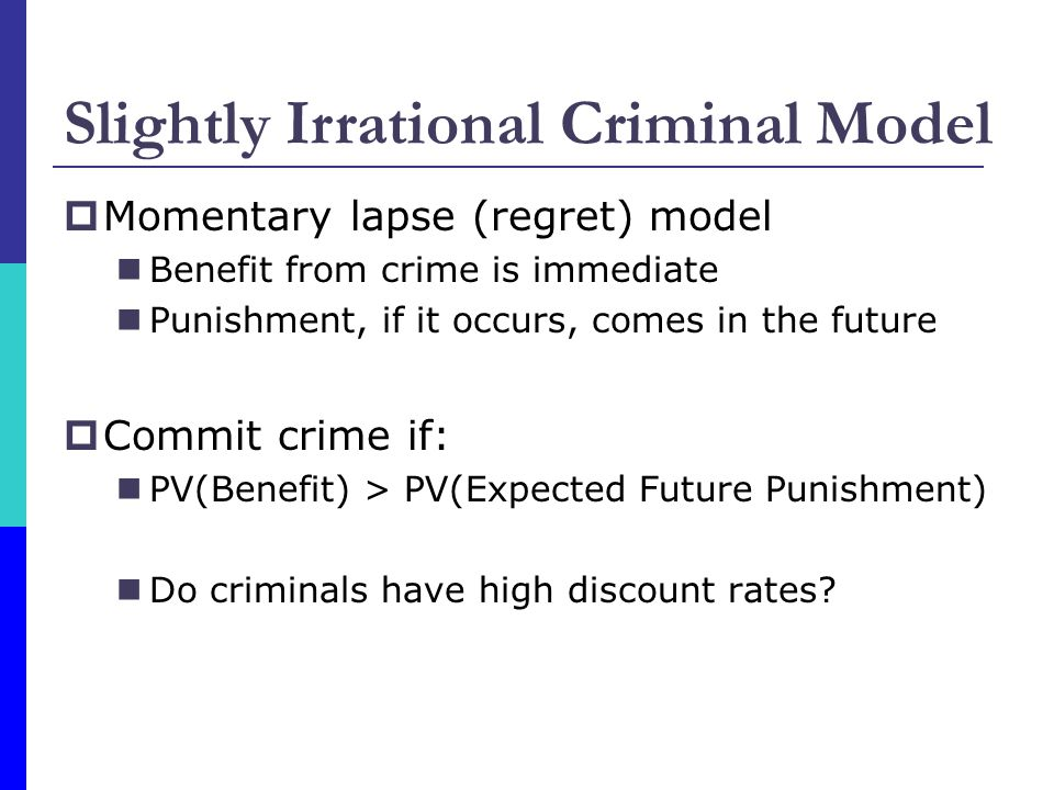  Momentary lapse (regret) model Benefit from crime is immediate Punishment, if it occurs, comes in the future  Commit crime if: PV(Benefit) > PV(Expected Future Punishment) Do criminals have high discount rates.