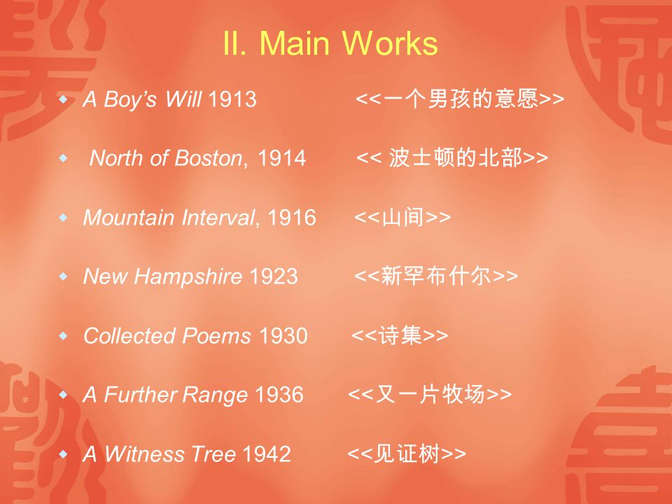 II. Main Works  A Boy's Will 1913 >  North of Boston, 1914 >  Mountain Interval, 1916 >  New Hampshire 1923 >  Collected Poems 1930 >  A Further