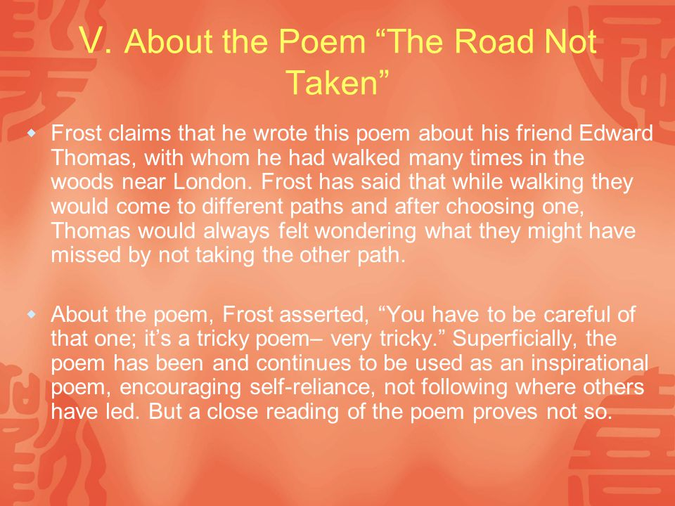 """V. About the Poem """"The Road Not Taken""""  Frost claims that he wrote this poem about his friend Edward Thomas, with whom he had walked many times in th"""