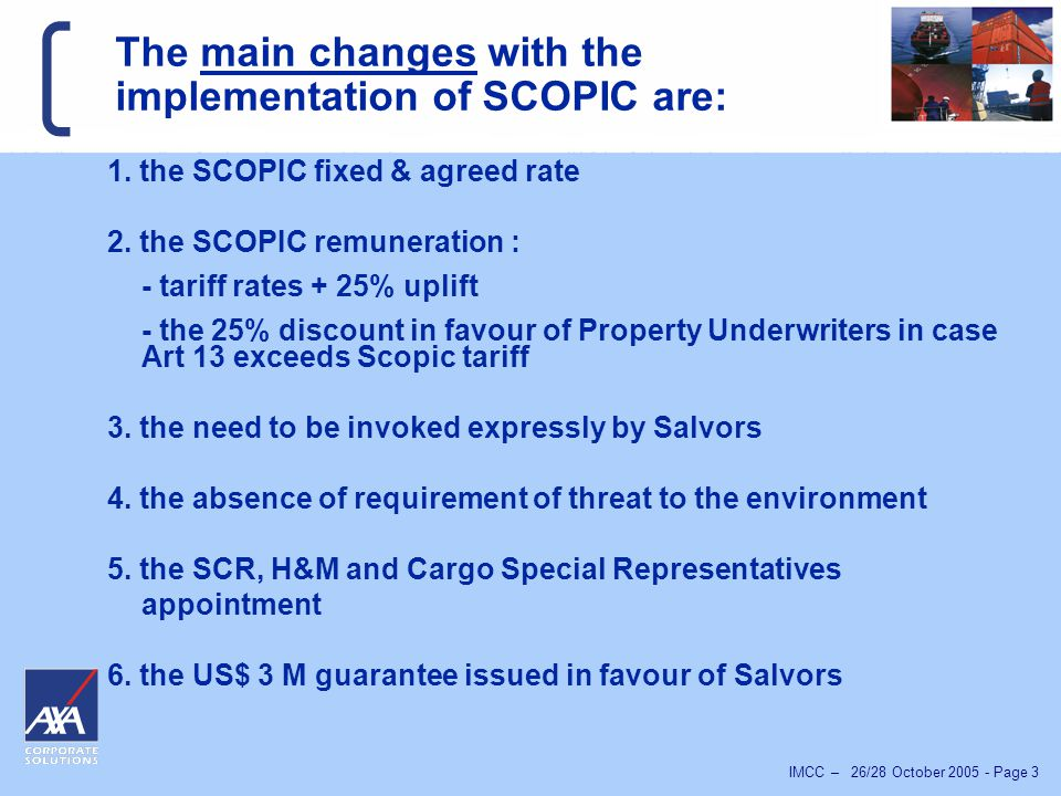 IMCC – 26/28 October 2005 - Page 4 SCOPIC, a step forward for the Maritime Industry :  SCOPIC clause was designed to improve article 14 of the Salvage Convention, 1989 and the numerous difficulties encountered in the past.