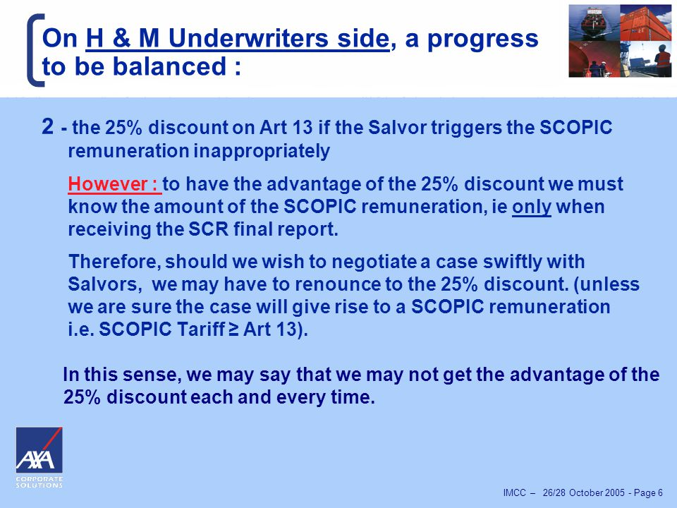 IMCC – 26/28 October 2005 - Page 7 A step backward on a H & M Underwriter perspective : 1 – The negotiation process may be slower : We are not in a position, as we said to get the advantage of the 25% discount nor to accept an offer from Salvors until we know the exact SCOPIC tariff assessed by the SCR.