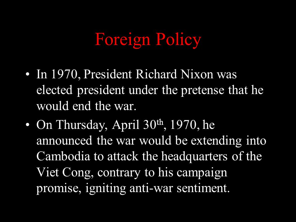 Foreign Policy In 1970, President Richard Nixon was elected president under the pretense that he would end the war. On Thursday, April 30 th, 1970, he