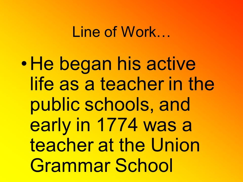 Line of Work… He began his active life as a teacher in the public schools, and early in 1774 was a teacher at the Union Grammar School
