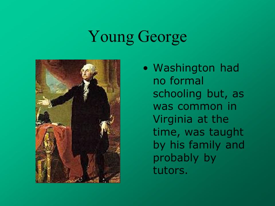 Young George Washington had no formal schooling but, as was common in Virginia at the time, was taught by his family and probably by tutors.