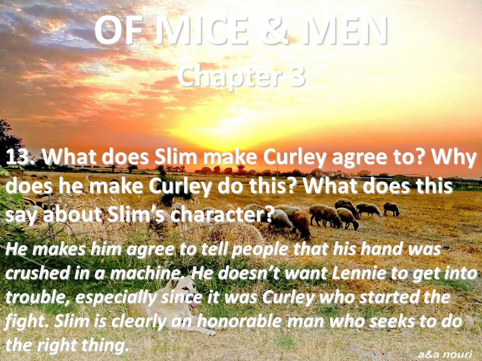 13. What does Slim make Curley agree to? Why does he make Curley do this? What does this say about Slim's character? He makes him agree to tell people