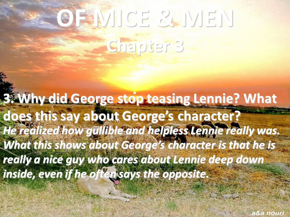 3. Why did George stop teasing Lennie? What does this say about George's character? He realized how gullible and helpless Lennie really was. What this