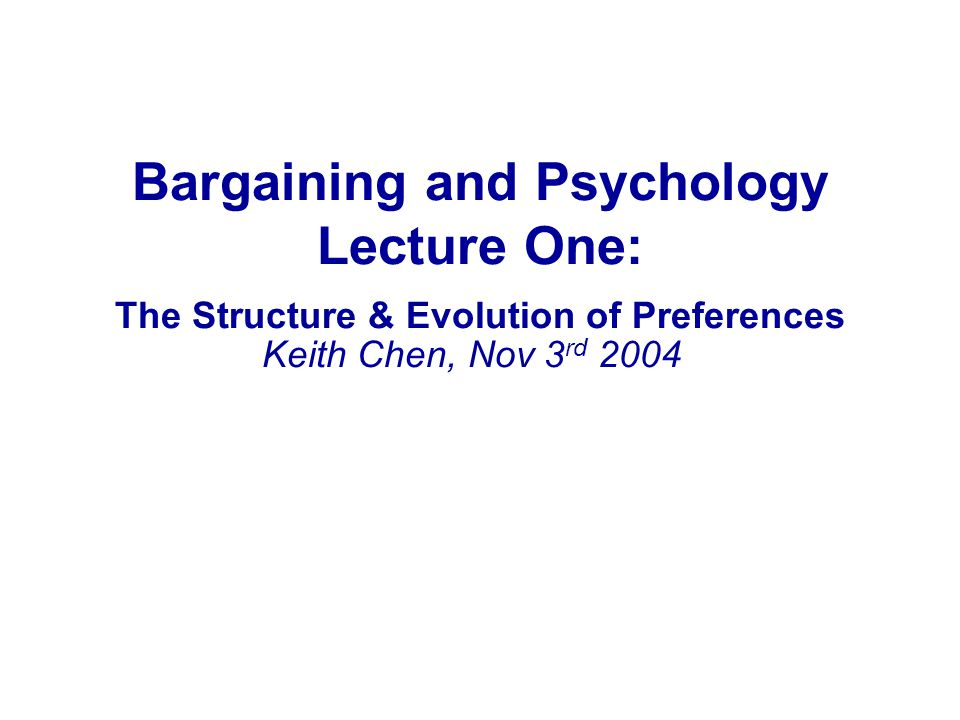 Bargaining and Psychology Lecture One: The Structure & Evolution of Preferences Keith Chen, Nov 3 rd 2004