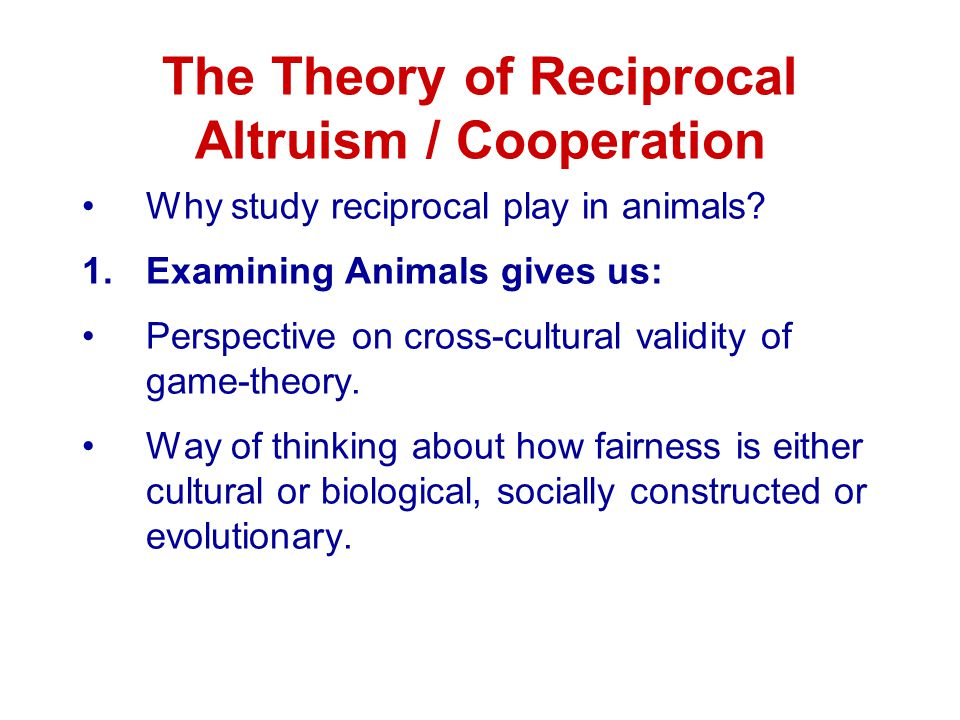 The Theory of Reciprocal Altruism / Cooperation Why study reciprocal play in animals.