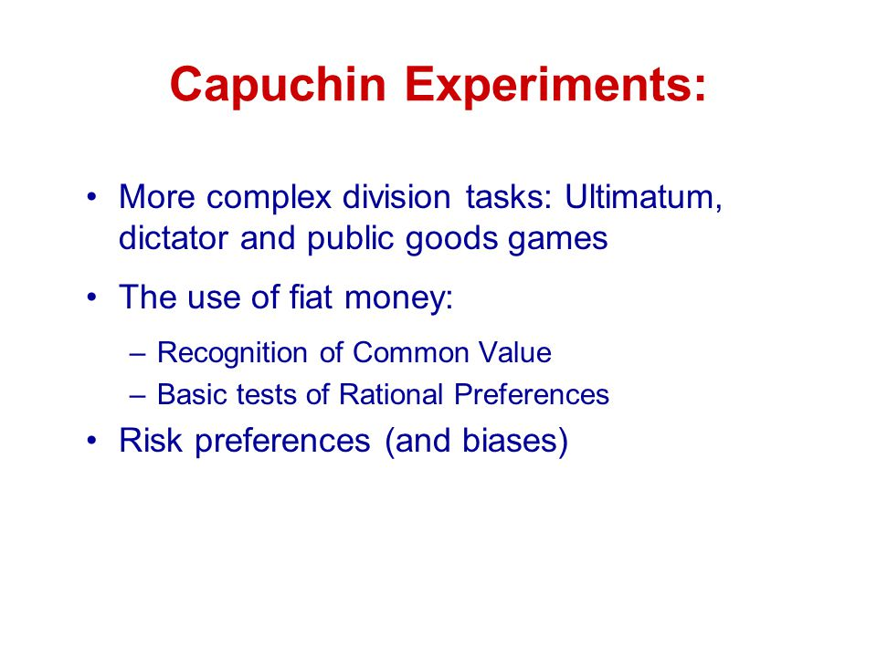 Capuchin Experiments: More complex division tasks: Ultimatum, dictator and public goods games The use of fiat money: –Recognition of Common Value –Basic tests of Rational Preferences Risk preferences (and biases)